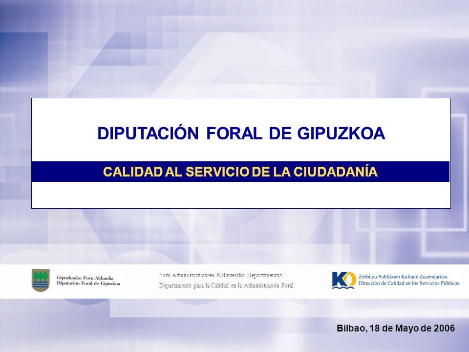 Foru Administrazioaren Kalitaterako Departamentua Departamento para la Calidad en la Administración Foral Bilbao, 18 de Mayo de 2006 DIPUTACIÓN FORAL DE GIPUZKOA CALIDAD AL SERVICIO DE LA CIUDADANÍA