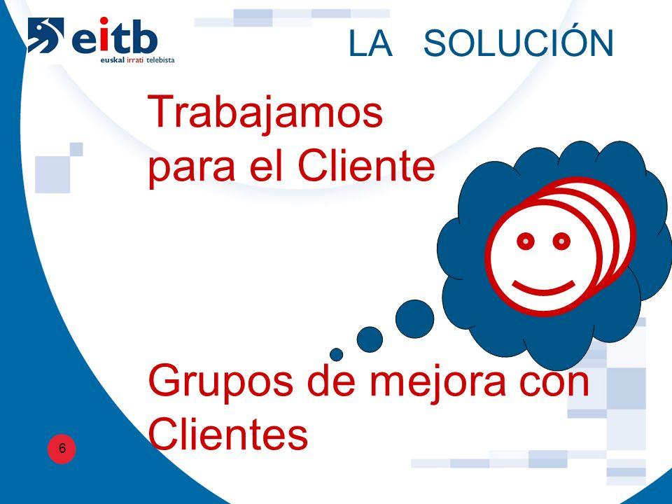 LA SOLUCIÓN 6 Trabajamos para el Cliente Grupos de mejora con Clientes