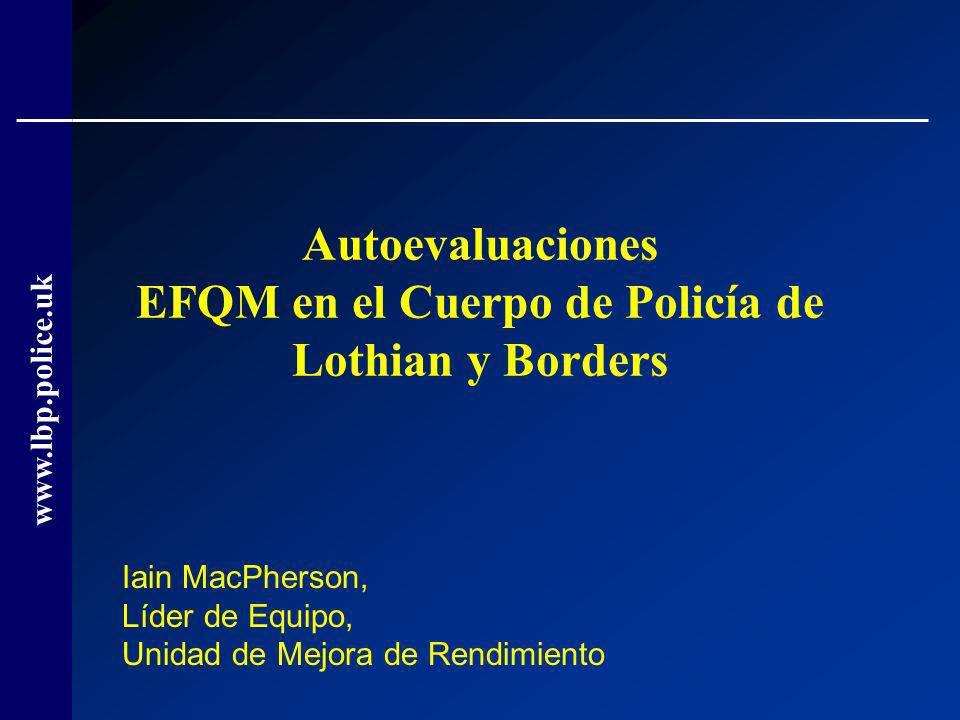 www.lbp.police.uk Autoevaluaciones EFQM en el Cuerpo de Policía de Lothian y Borders Iain MacPherson, Líder de Equipo, Unidad de Mejora de Rendimiento