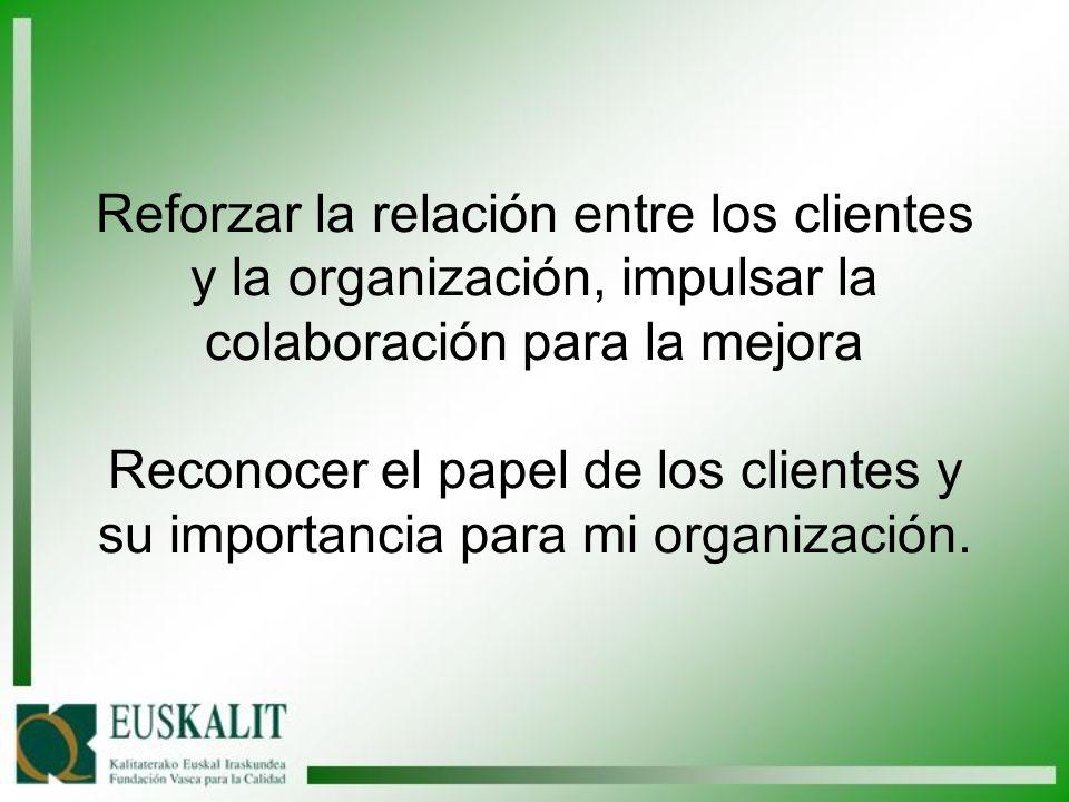 Reforzar la relación entre los clientes y la organización, impulsar la colaboración para la mejora Reconocer el papel de los clientes y su importancia