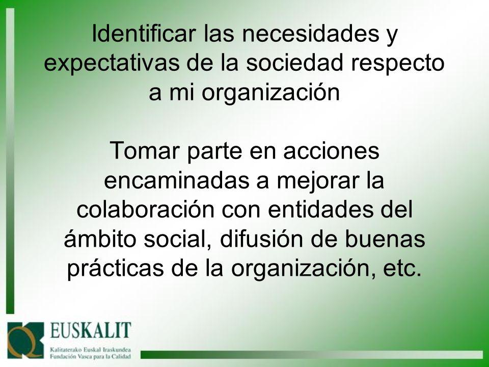 Identificar las necesidades y expectativas de la sociedad respecto a mi organización Tomar parte en acciones encaminadas a mejorar la colaboración con