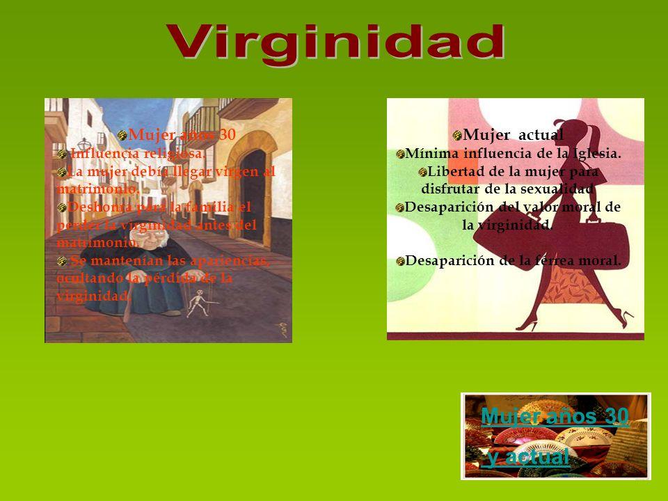 Mujer años 30 Influencia religiosa. La mujer debía llegar virgen al matrimonio. Deshonra para la familia el perder la virginidad antes del matrimonio.