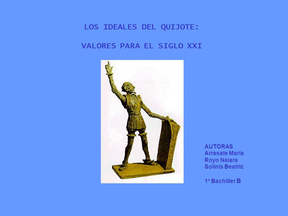 LOS IDEALES DEL QUIJOTE: VALORES PARA EL SIGLO XXI AUTORAS Arrasate María Royo Naiara Solinís Beatriz 1º Bachiller B