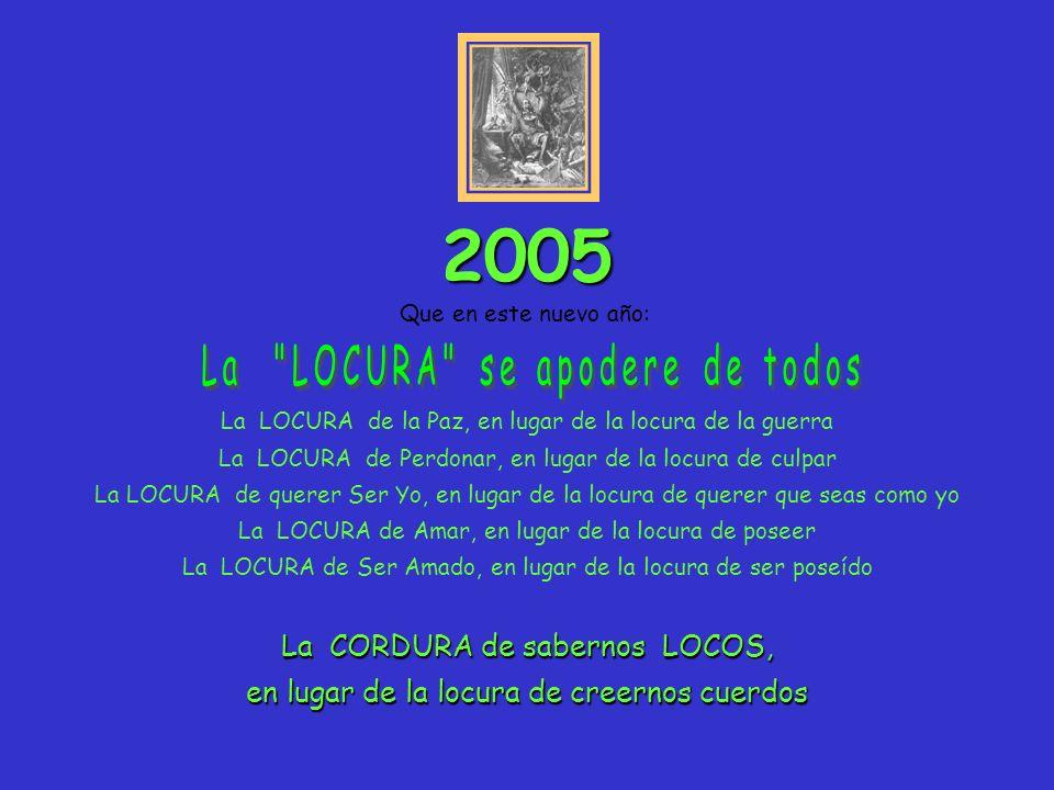 Que en este nuevo año: 2005 La LOCURA de la Paz, en lugar de la locura de la guerra La LOCURA de Perdonar, en lugar de la locura de culpar La LOCURA d