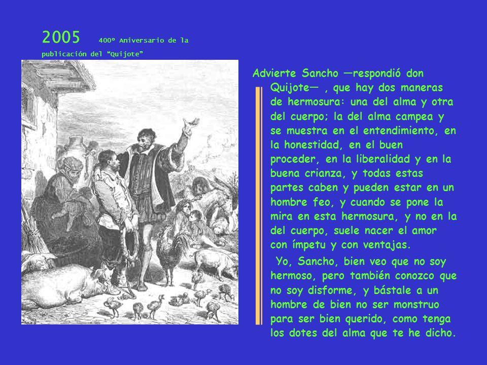 2005 400º Aniversario de la publicación del Quijote Advierte Sancho respondió don Quijote, que hay dos maneras de hermosura: una del alma y otra del c