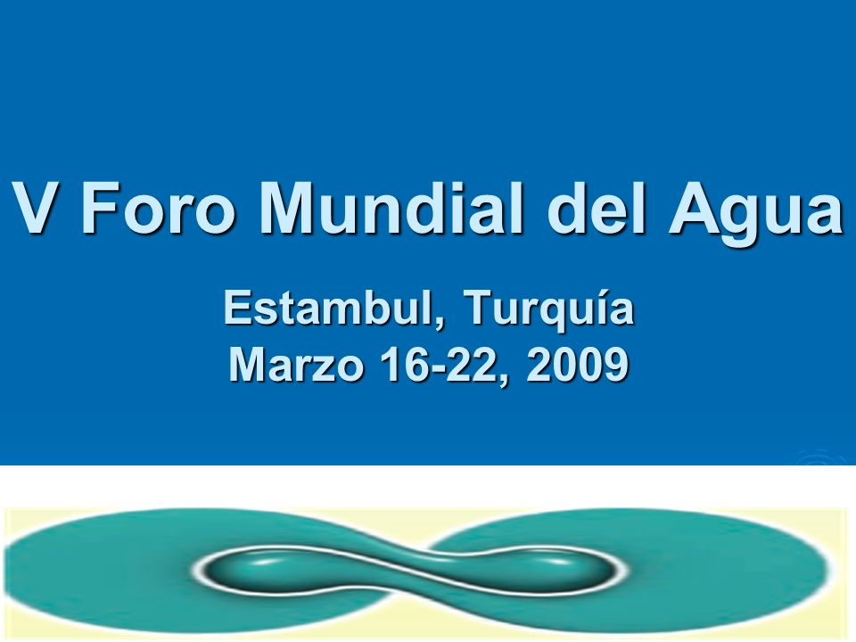 V Foro Mundial del Agua Estambul, Turquía Marzo 16-22, 2009
