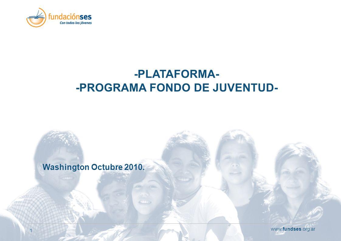 www.fundses.org.ar 1 -PLATAFORMA- -PROGRAMA FONDO DE JUVENTUD- Washington Octubre 2010.
