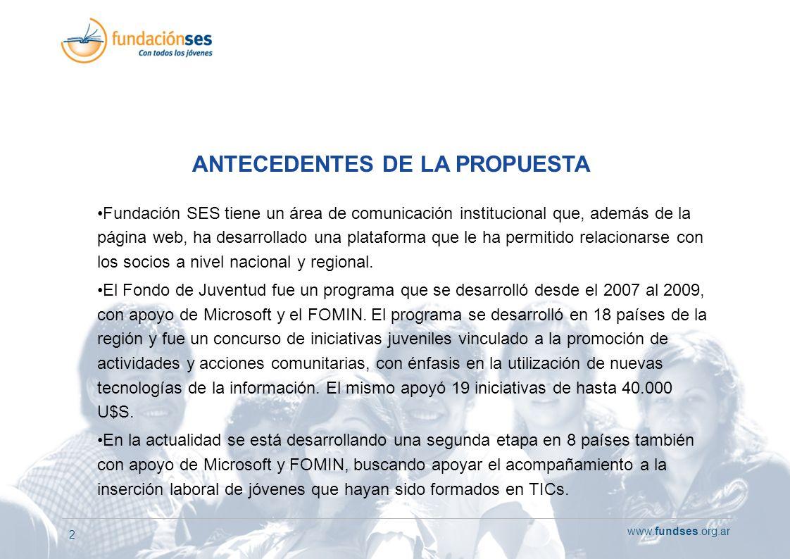 www.fundses.org.ar 2 ANTECEDENTES DE LA PROPUESTA Fundación SES tiene un área de comunicación institucional que, además de la página web, ha desarrollado una plataforma que le ha permitido relacionarse con los socios a nivel nacional y regional.