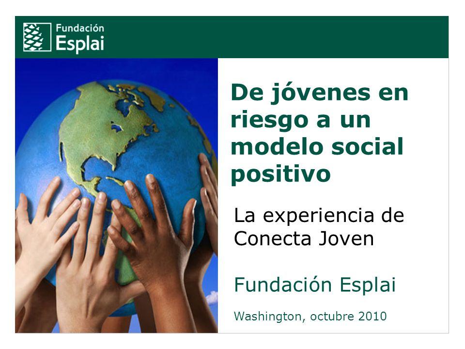 De jóvenes en riesgo a un modelo social positivo Fundación Esplai Washington, octubre 2010 La experiencia de Conecta Joven