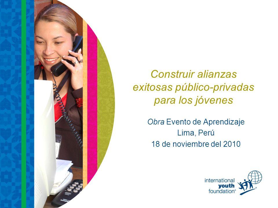 Construir alianzas exitosas público-privadas para los jóvenes Obra Evento de Aprendizaje Lima, Perú 18 de noviembre del 2010