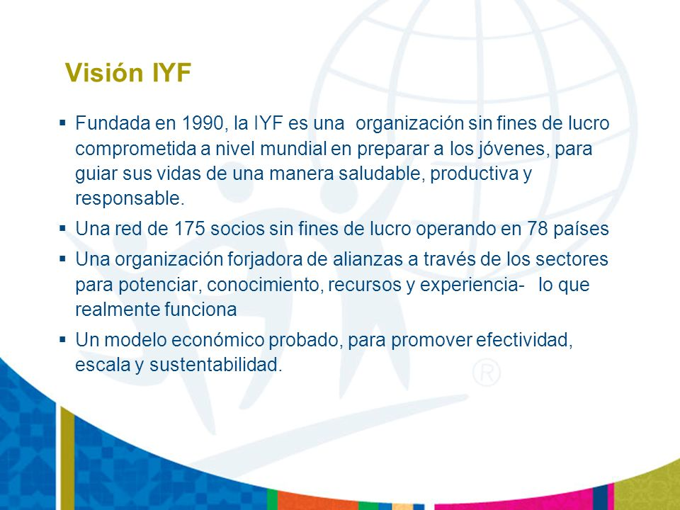 Visión IYF Fundada en 1990, la IYF es una organización sin fines de lucro comprometida a nivel mundial en preparar a los jóvenes, para guiar sus vidas de una manera saludable, productiva y responsable.