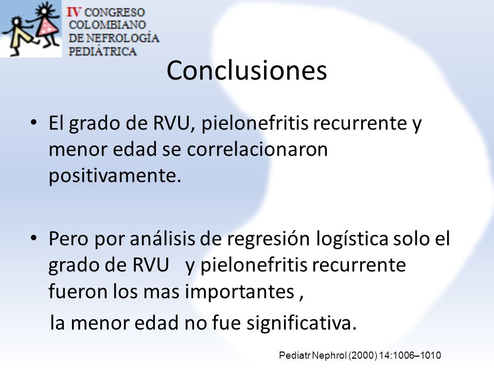 Conclusiones El grado de RVU, pielonefritis recurrente y menor edad se correlacionaron positivamente. Pero por análisis de regresión logística solo el