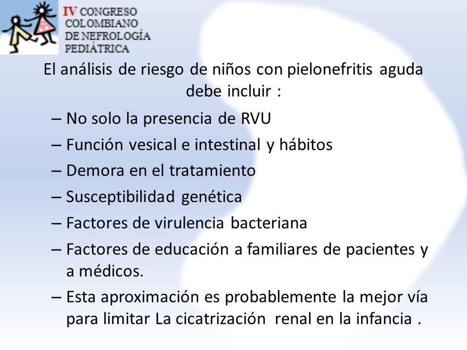 El análisis de riesgo de niños con pielonefritis aguda debe incluir : – No solo la presencia de RVU – Función vesical e intestinal y hábitos – Demora
