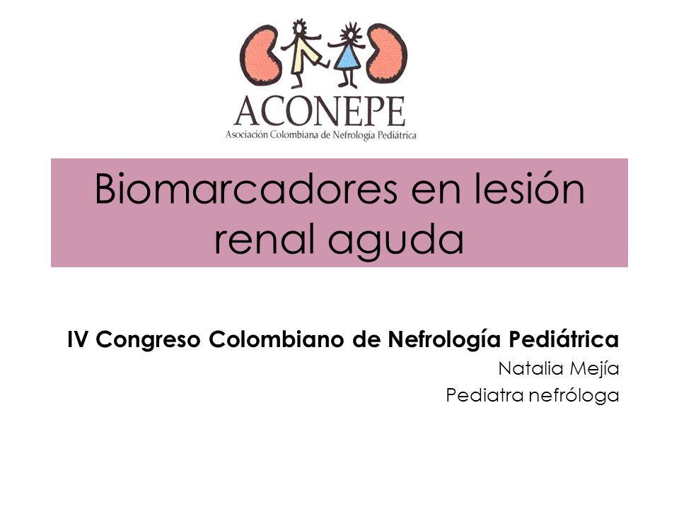 Biomarcadores en lesión renal aguda IV Congreso Colombiano de Nefrología Pediátrica Natalia Mejía Pediatra nefróloga