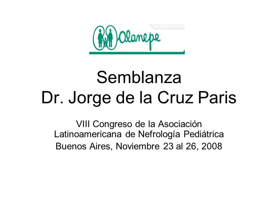 Semblanza Dr. Jorge de la Cruz Paris VIII Congreso de la Asociación Latinoamericana de Nefrología Pediátrica Buenos Aires, Noviembre 23 al 26, 2008