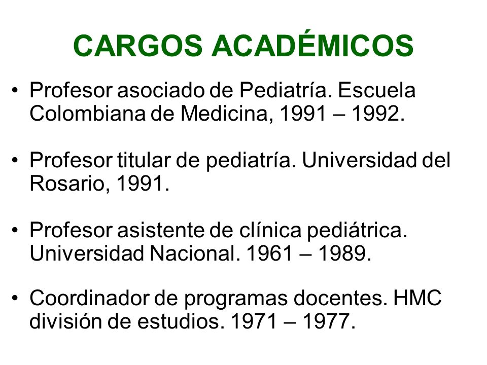 CARGOS ACADÉMICOS Profesor asociado de Pediatría. Escuela Colombiana de Medicina, 1991 – 1992. Profesor titular de pediatría. Universidad del Rosario,