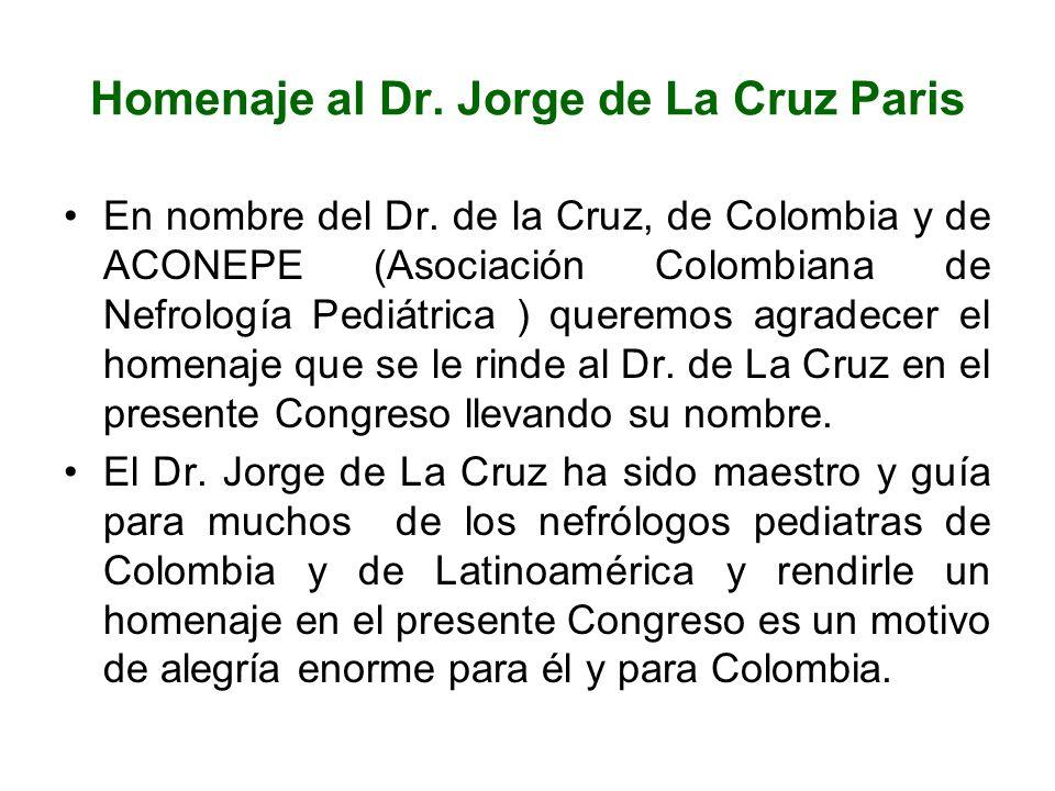Homenaje al Dr. Jorge de La Cruz Paris En nombre del Dr. de la Cruz, de Colombia y de ACONEPE (Asociación Colombiana de Nefrología Pediátrica ) querem