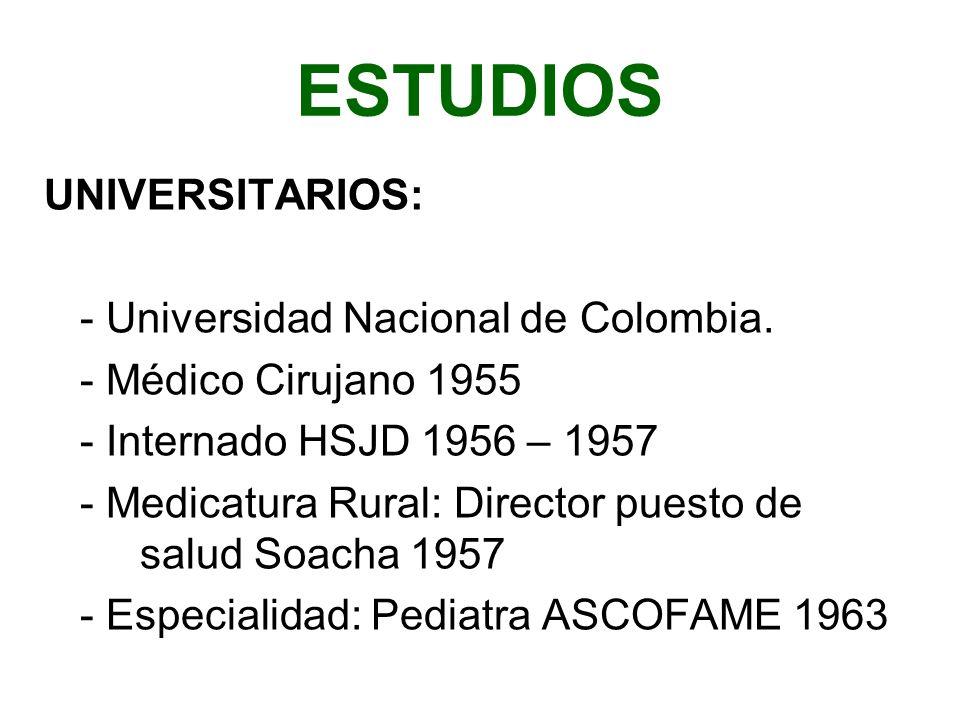 ESTUDIOS UNIVERSITARIOS: - Universidad Nacional de Colombia. - Médico Cirujano 1955 - Internado HSJD 1956 – 1957 - Medicatura Rural: Director puesto d
