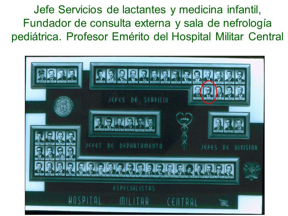 Jefe Servicios de lactantes y medicina infantil, Fundador de consulta externa y sala de nefrología pediátrica. Profesor Emérito del Hospital Militar C