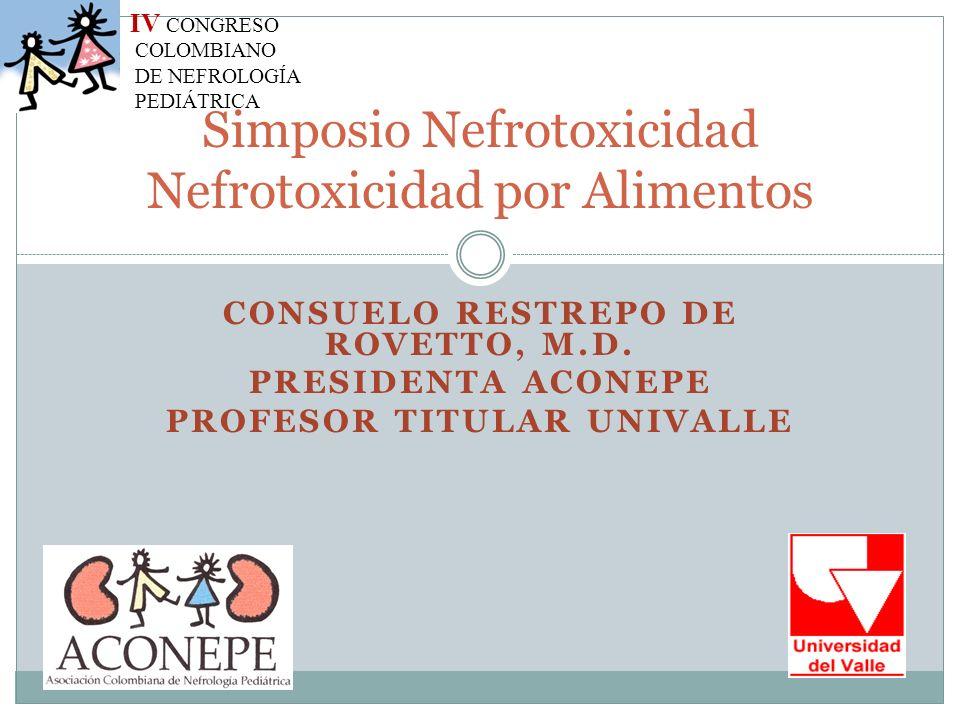 CONSUELO RESTREPO DE ROVETTO, M.D. PRESIDENTA ACONEPE PROFESOR TITULAR UNIVALLE Simposio Nefrotoxicidad Nefrotoxicidad por Alimentos IV CONGRESO COLOM