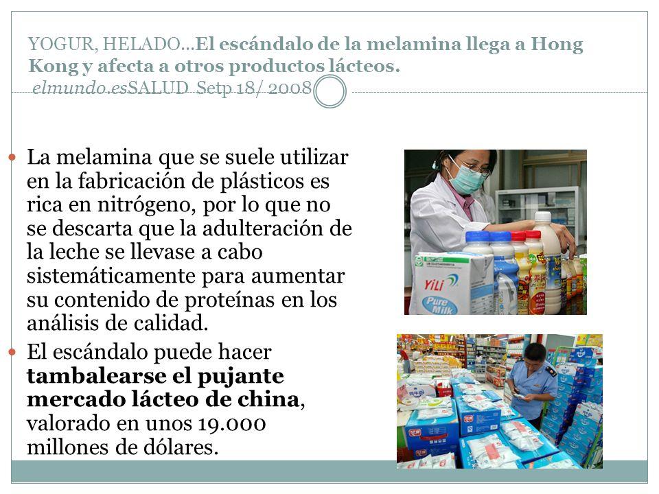 YOGUR, HELADO...El escándalo de la melamina llega a Hong Kong y afecta a otros productos lácteos. elmundo.esSALUD Setp 18/ 2008 La melamina que se sue