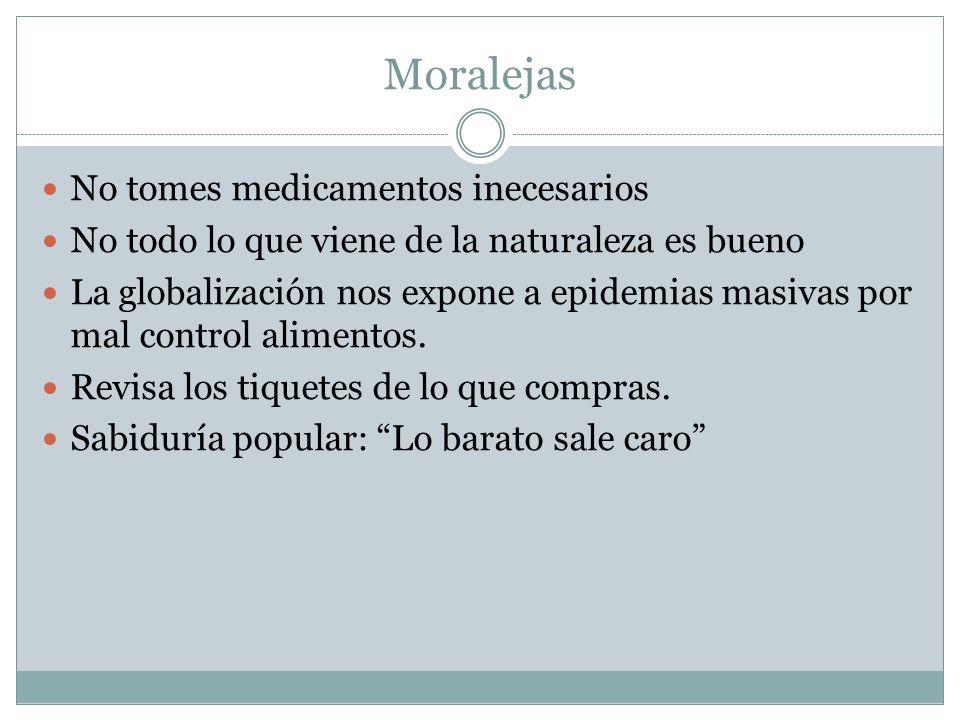 Moralejas No tomes medicamentos inecesarios No todo lo que viene de la naturaleza es bueno La globalización nos expone a epidemias masivas por mal con