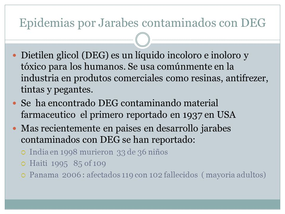 Epidemias por Jarabes contaminados con DEG Dietilen glicol (DEG) es un líquido incoloro e inoloro y tóxico para los humanos. Se usa comúnmente en la i