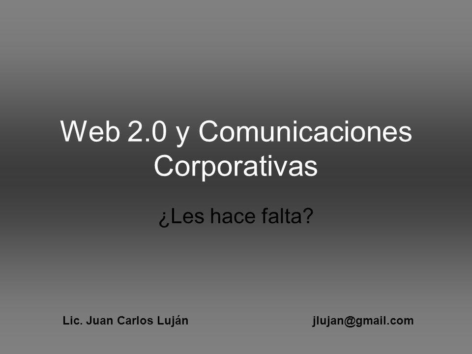 Web 2.0 y Comunicaciones Corporativas ¿Les hace falta Lic. Juan Carlos Luján jlujan@gmail.com