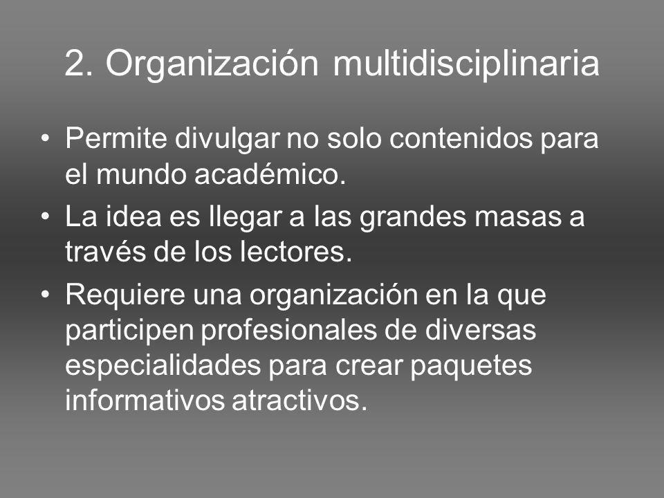 2. Organización multidisciplinaria Permite divulgar no solo contenidos para el mundo académico.