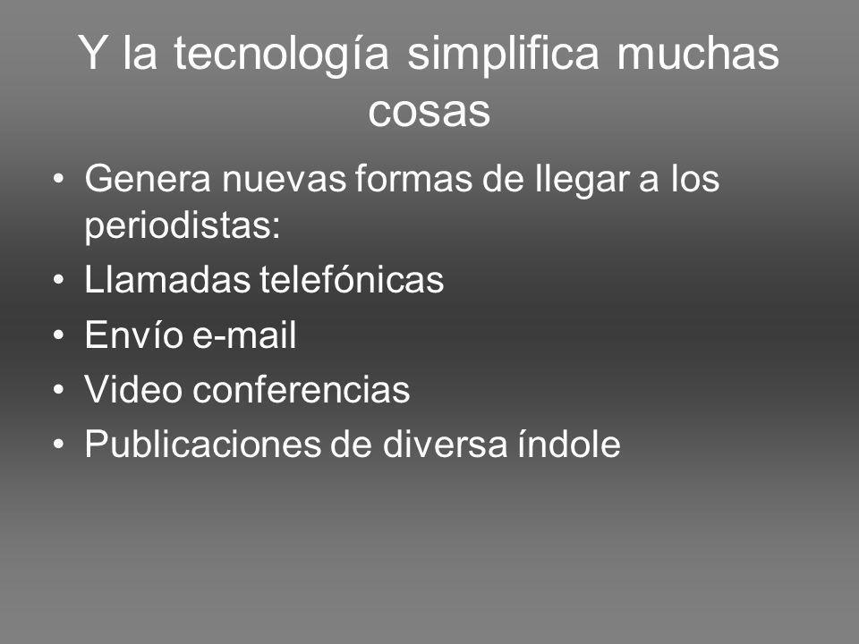 Y la tecnología simplifica muchas cosas Genera nuevas formas de llegar a los periodistas: Llamadas telefónicas Envío e-mail Video conferencias Publicaciones de diversa índole