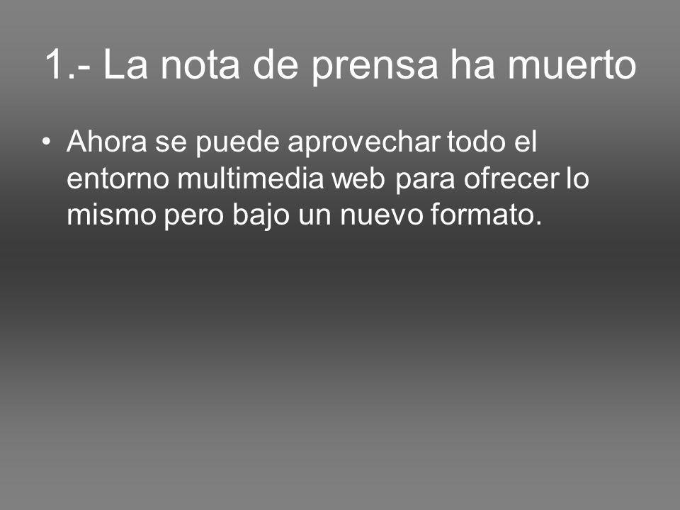 1.- La nota de prensa ha muerto Ahora se puede aprovechar todo el entorno multimedia web para ofrecer lo mismo pero bajo un nuevo formato.
