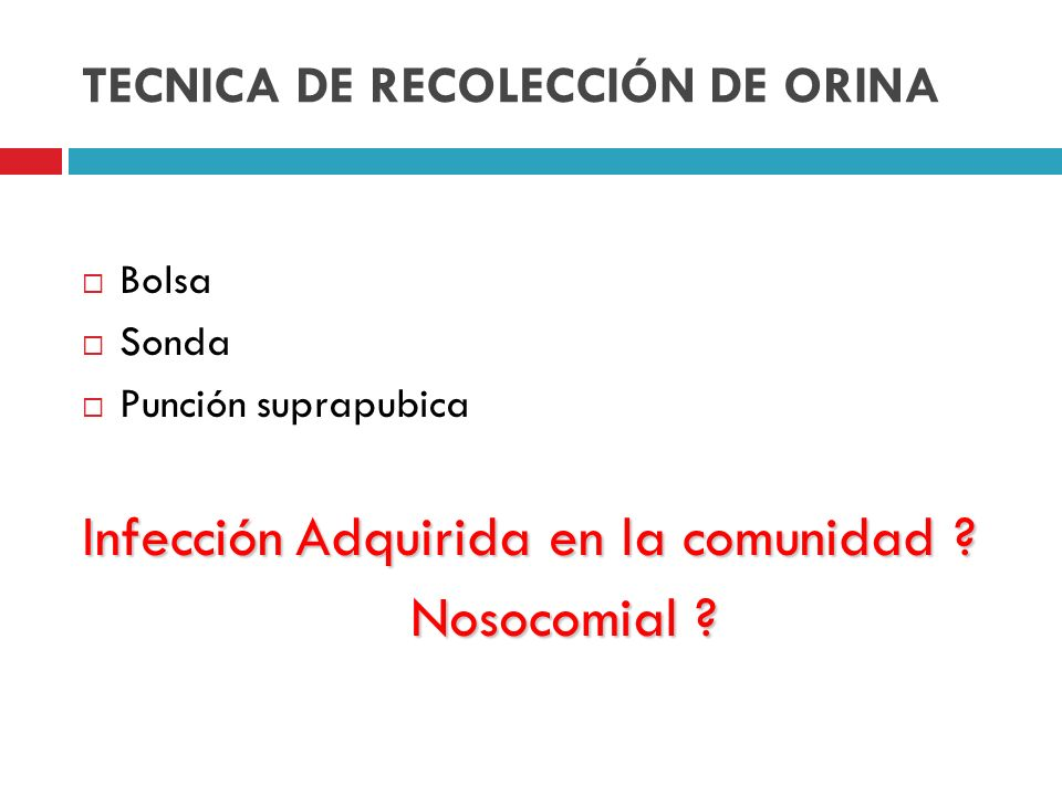 TECNICA DE RECOLECCIÓN DE ORINA Bolsa Sonda Punción suprapubica InfecciónAdquirida en la comunidad ? Infección Adquirida en la comunidad ? Nosocomial