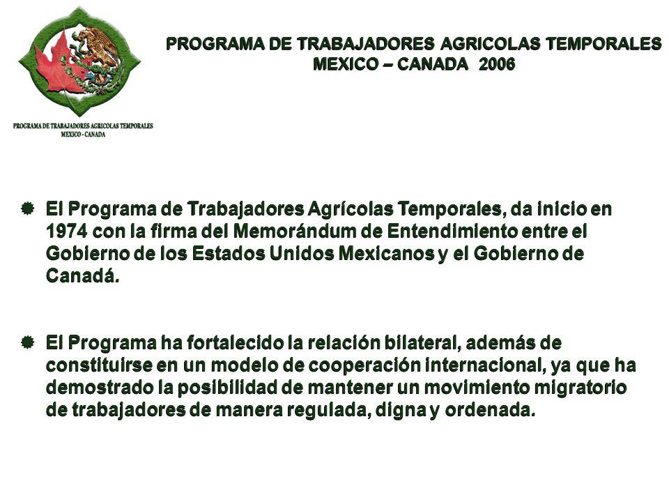 PROGRAMA DE TRABAJADORES AGRICOLAS TEMPORALES MEXICO – CANADA 2006 PROGRAMA DE TRABAJADORES AGRICOLAS TEMPORALES MEXICO – CANADA 2006 En forma acumulativa se puede mencionar que, desde 1974, año en que se firmó el Memorándum de Entendimiento entre México y Canadá, a la fecha, han participado 147,386 trabajadores agrícolas mexicanos en el Programa.