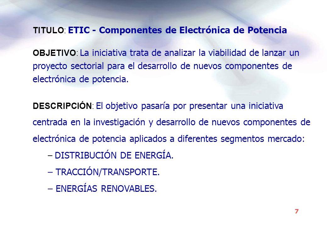 7 OBJETIVO: La iniciativa trata de analizar la viabilidad de lanzar un proyecto sectorial para el desarrollo de nuevos componentes de electrónica de potencia.