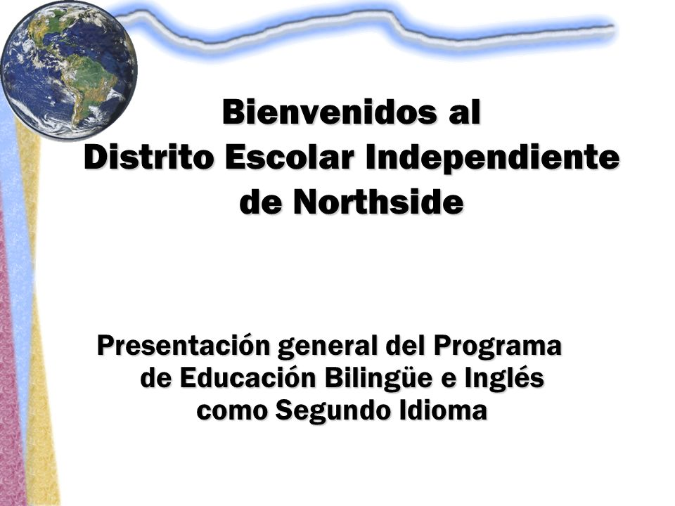 Bienvenidos al Distrito Escolar Independiente de Northside Presentación general del Programa de Educación Bilingüe e Inglés como Segundo Idioma