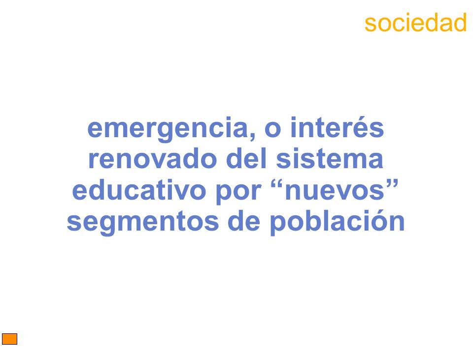emergencia, o interés renovado del sistema educativo por nuevos segmentos de población sociedad