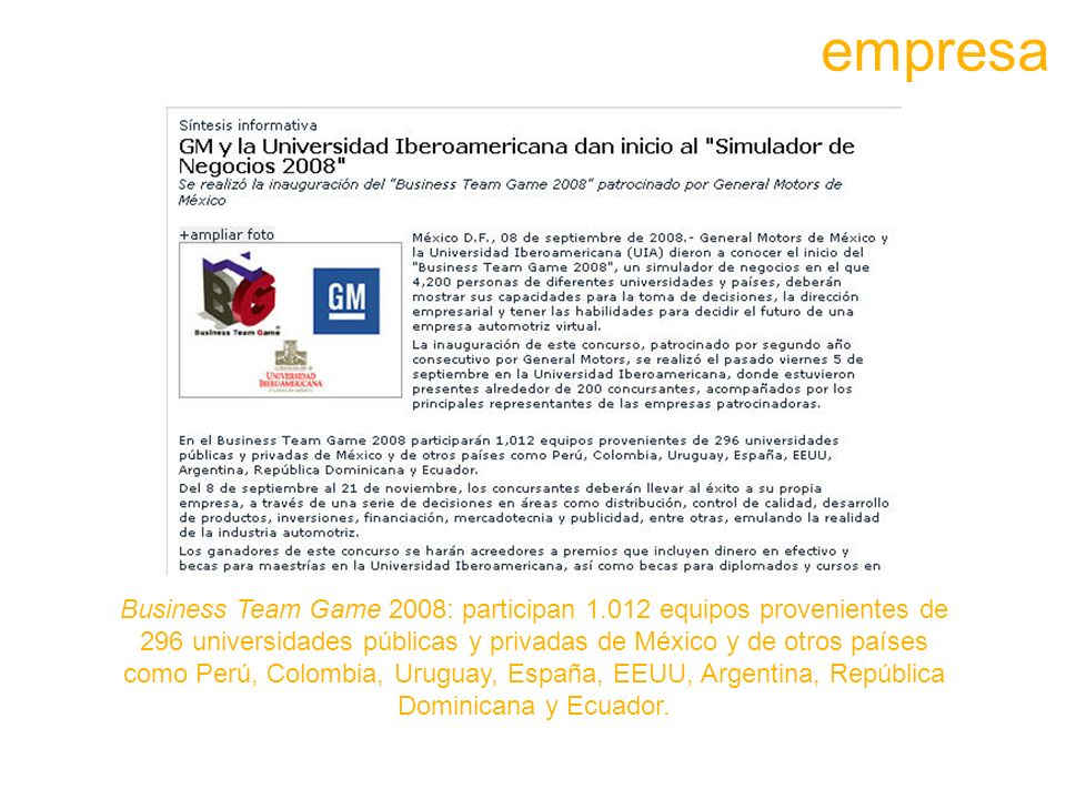 Business Team Game 2008: participan 1.012 equipos provenientes de 296 universidades públicas y privadas de México y de otros países como Perú, Colombia, Uruguay, España, EEUU, Argentina, República Dominicana y Ecuador.