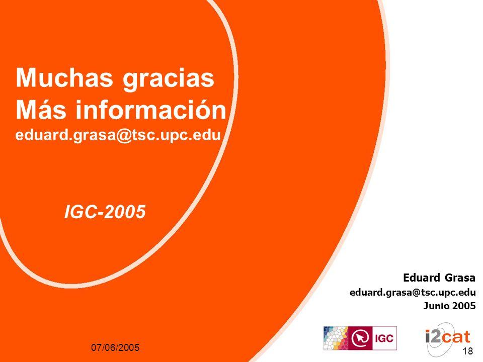 07/06/2005 18 Muchas gracias Más información eduard.grasa@tsc.upc.edu IGC-2005 Eduard Grasa eduard.grasa@tsc.upc.edu Junio 2005 07/06/2005