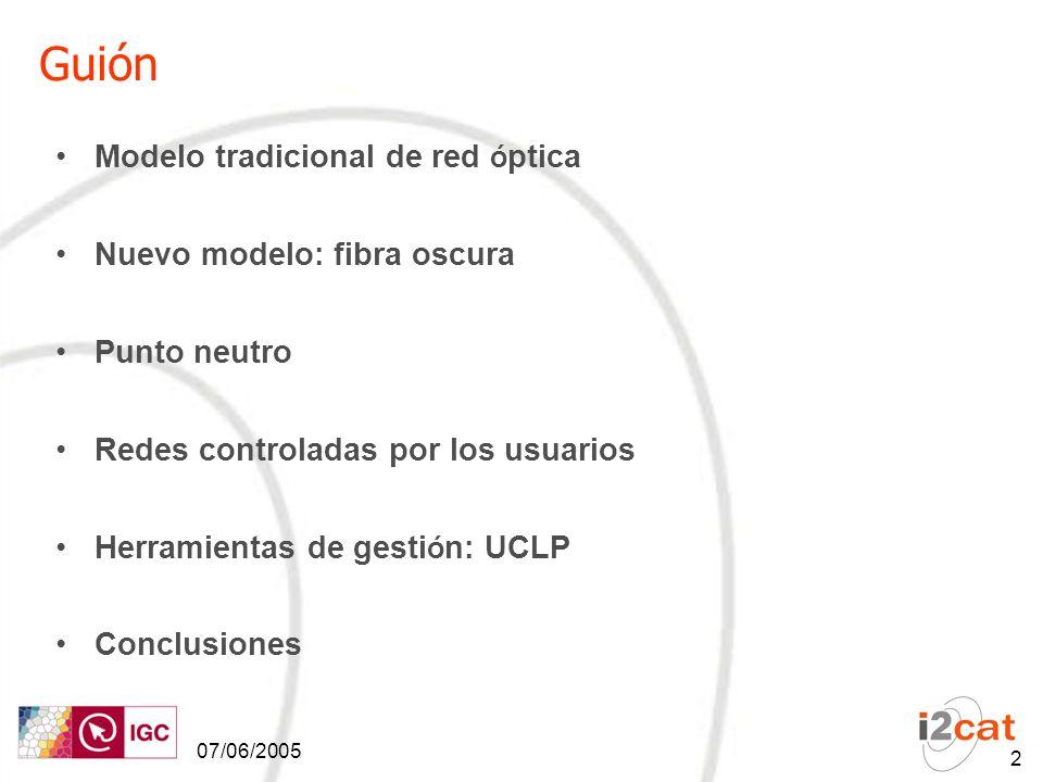 07/06/2005 2 Guión Modelo tradicional de red ó ptica Nuevo modelo: fibra oscura Punto neutro Redes controladas por los usuarios Herramientas de gesti ó n: UCLP Conclusiones