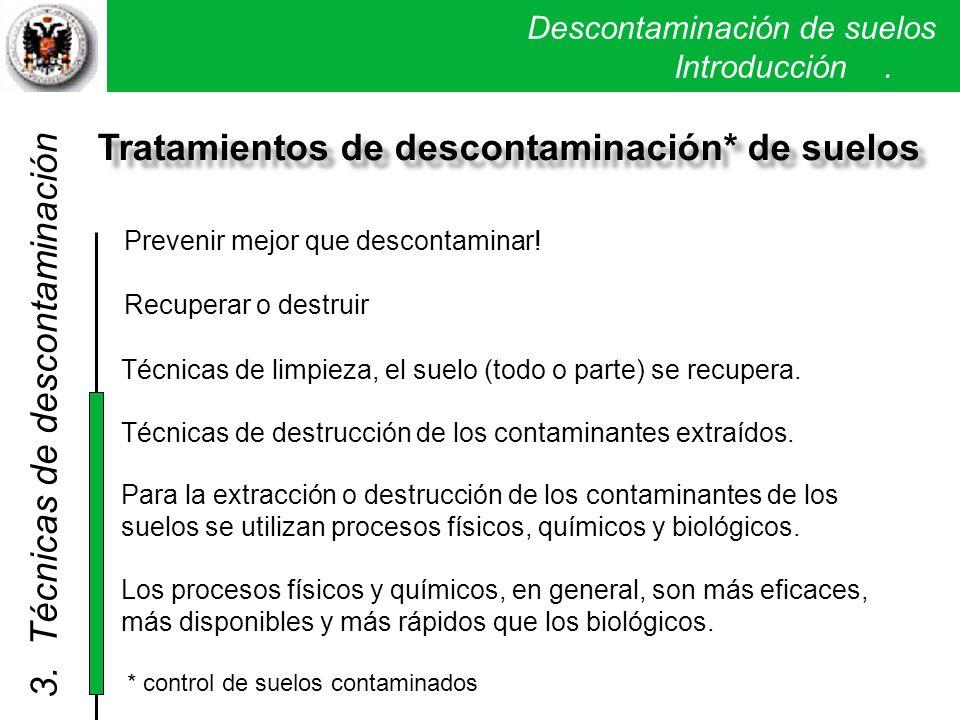 Descontaminación de suelos. Introducción. Tratamientos de descontaminación* de suelos Prevenir mejor que descontaminar! Recuperar o destruir * control