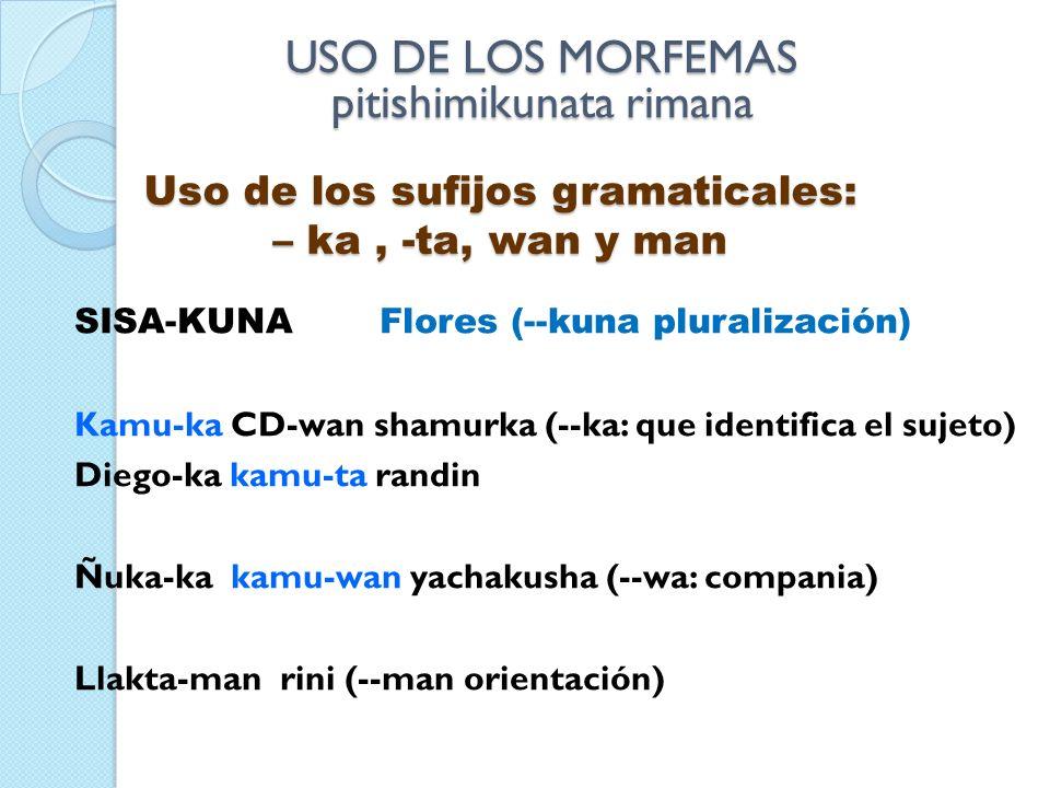 SISA-KUNA Flores (--kuna pluralización) Kamu-ka CD-wan shamurka (--ka: que identifica el sujeto) Diego-ka kamu-ta randin Ñuka-ka kamu-wan yachakusha (