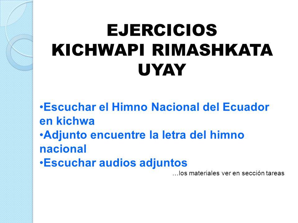 EJERCICIOS KICHWAPI RIMASHKATA UYAY Escuchar el Himno Nacional del Ecuador en kichwa Adjunto encuentre la letra del himno nacional Escuchar audios adj