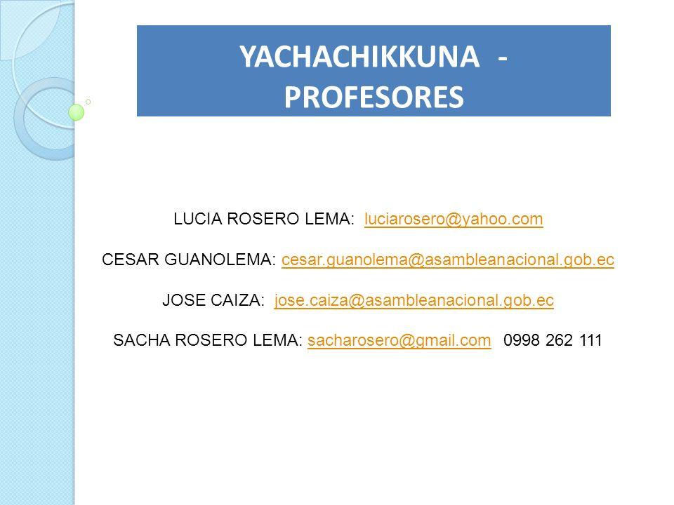 YACHACHIKKUNA - PROFESORES LUCIA ROSERO LEMA: luciarosero@yahoo.comluciarosero@yahoo.com CESAR GUANOLEMA: cesar.guanolema@asambleanacional.gob.eccesar
