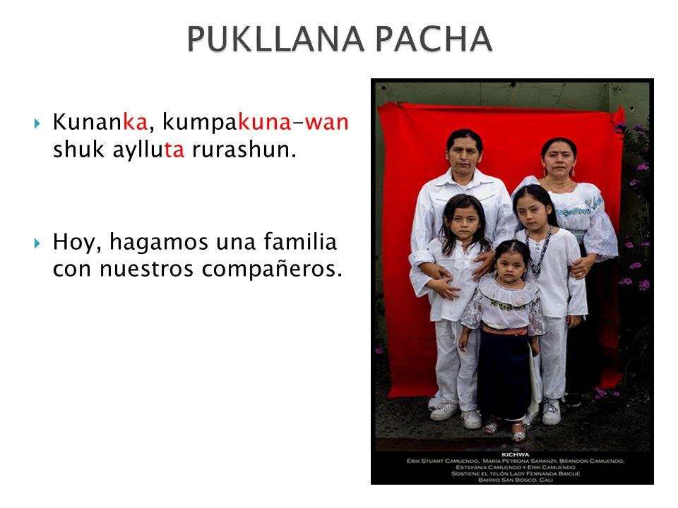 Kunanka, kumpakuna-wan shuk aylluta rurashun. Hoy, hagamos una familia con nuestros compañeros.