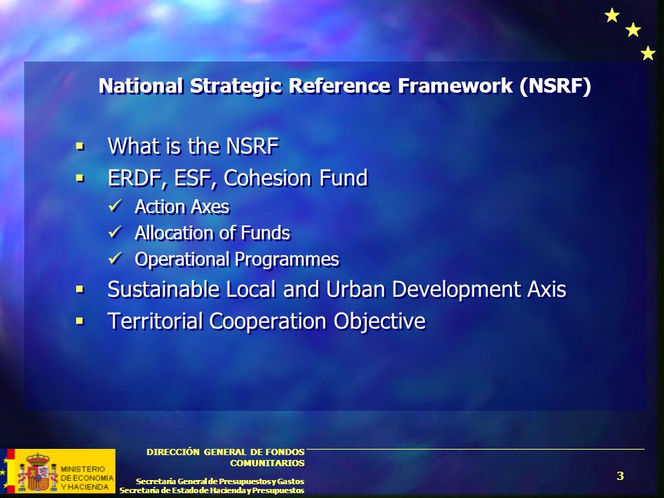 3 DIRECCIÓN GENERAL DE FONDOS COMUNITARIOS Secretaría General de Presupuestos y Gastos Secretaría de Estado de Hacienda y Presupuestos 3 DIRECCIÓN GENERAL DE FONDOS COMUNITARIOS Secretaría General de Presupuestos y Gastos Secretaría de Estado de Hacienda y Presupuestos National Strategic Reference Framework (NSRF) What is the NSRF ERDF, ESF, Cohesion Fund Action Axes Allocation of Funds Operational Programmes Sustainable Local and Urban Development Axis Territorial Cooperation Objective National Strategic Reference Framework (NSRF) What is the NSRF ERDF, ESF, Cohesion Fund Action Axes Allocation of Funds Operational Programmes Sustainable Local and Urban Development Axis Territorial Cooperation Objective