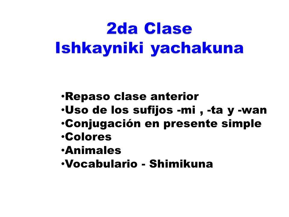 Repaso clase anterior Uso de los sufijos -mi, -ta y -wan Conjugación en presente simple Colores Animales Vocabulario - Shimikuna