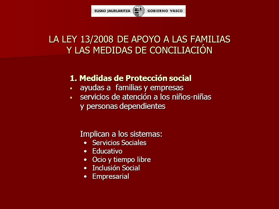 LEY 13/2008 DE APOYO A LAS FAMILIAS OBJETIVOS EN RELACIÓN CON LA CONCILIACIÓN Facilitar la conciliación de las responsabilidades familiares y laborales, así como la incorporación de la mujer en el mercado de trabajo y el desarrollo de su carrera profesional.