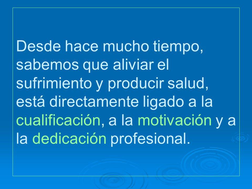 Desde hace mucho tiempo, sabemos que aliviar el sufrimiento y producir salud, está directamente ligado a la cualificación, a la motivación y a la dedicación profesional.