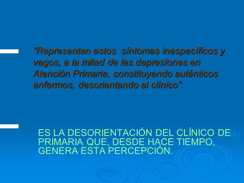 Representan estos síntomas inespecíficos y vagos, a la mitad de las depresiones en Atención Primaria, constituyendo auténticos enfermos, desorientando al clínico.