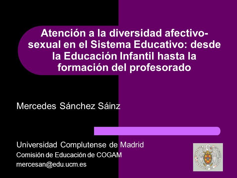 Atención a la diversidad afectivo- sexual en el Sistema Educativo: desde la Educación Infantil hasta la formación del profesorado Mercedes Sánchez Sáinz Universidad Complutense de Madrid Comisión de Educación de COGAM mercesan@edu.ucm.es